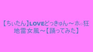 【ちぃたん】LOVEドッきゅん~ホ○狂地雷女風~【踊ってみた】