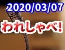 【生放送】われしゃべ! 2020年3月7日【アーカイブ】