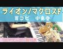耳コピ【ライオン】ピアノ/May'n 中島愛  アニメ マクロスフロンティアより 元ギャルサー総代表がひいてみた!