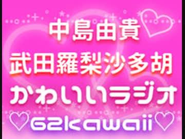 中島由貴・武田羅梨沙多胡のかわいいラジオ ♡62kawaii♡【無料版】