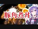 結月ゆかりのどんぶり戦記#12『うまい豚角煮丼』