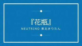 NEUTRINOオリジナル曲『花瓶』/ 東北きり