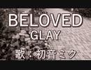 【初音ミク】BELOVED/GLAY【カバー】