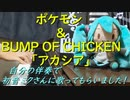 ポケモン×BUMP OF CHICKENの「アカシア」を自分の伴奏で初音ミクさんに歌ってもらいました!