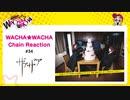 WACHA★WACHA Chain Reaction#34《ザアザア》