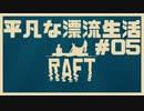 【RAFT】n番煎じの漂流生活[05]