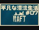 【RAFT】n番煎じの漂流生活[07]