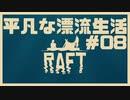 【RAFT】n番煎じの漂流生活[08]