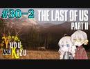 "【TLoU2】ゆづきずと""The Last of Us Part II""の旅路 #30-2【VOICEROID実況】"