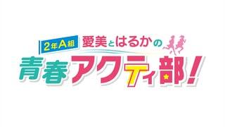 【高画質・完全版】愛美とはるかの2年A組青春アクティ部! 第252回