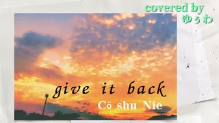 give it back(Cö shu Nie)【歌ってみた】/