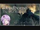 【Bloodborne】 #5 ゴースの遺子(終) 体勢崩し無しノーダメ【VOICEROID実況】