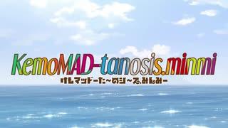 【合作CM】KemoMAD-tanosis.minmi【合作公