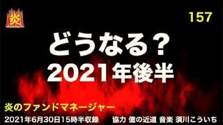 炎のファンドマネージャー 炎チャンネル第157回「どうなる?2021年後半」 2021/6/30