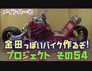 その54 「AKIRAの金田っぽいバイク造るぞ!プロジェクト」