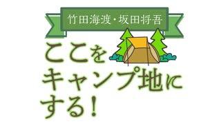 【会員限定版】竹田海渡・坂田将吾 ここをキャンプ地にする!#26