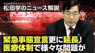 松田学のニュース解説 緊急事態宣言更に延長!医療体制で様々な問題が