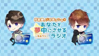 伊東健人と中島ヨシキがあなたを夢中にさせるラジオ〜ゆめラジ〜第117回