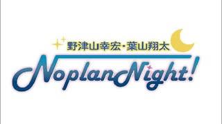 野津山幸宏・葉山翔太NoplanNight!(第93回)