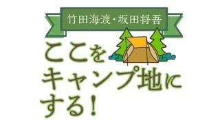 【会員限定版】竹田海渡・坂田将吾 ここをキャンプ地にする!#30