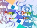 【初音ミク】Pumpin' Drops【オリジナル曲】