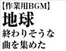 【作業用BGM】地球終わりそうな曲を集めた